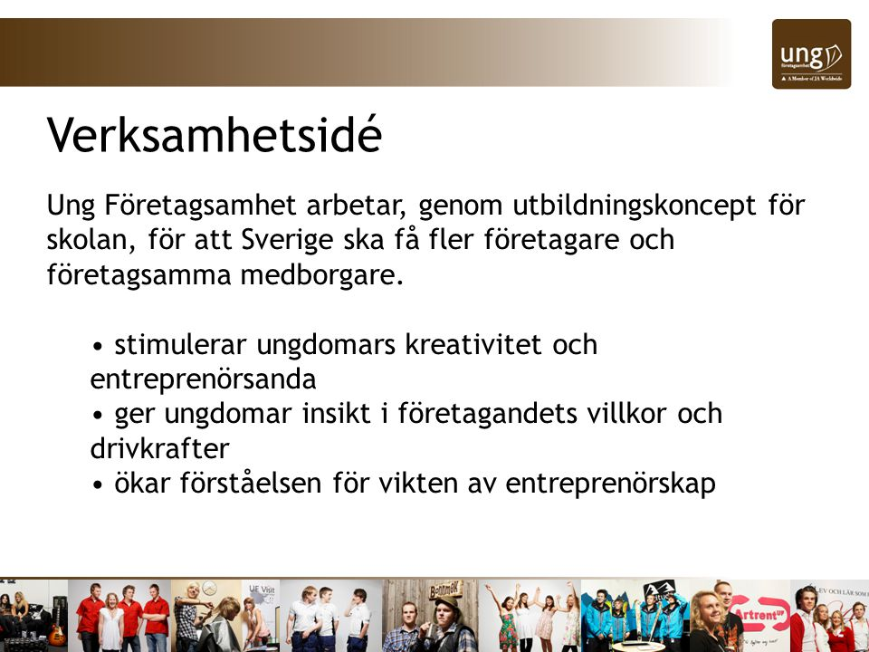 Verksamhetsidé Ung Företagsamhet arbetar, genom utbildningskoncept för skolan, för att Sverige ska få fler företagare och företagsamma medborgare.