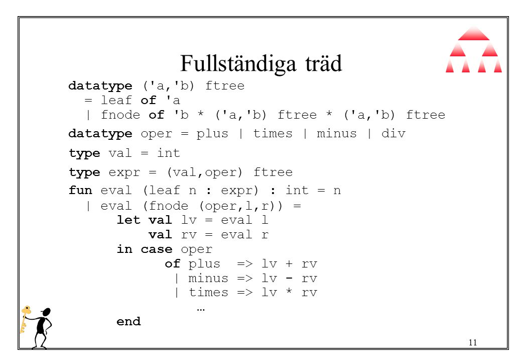 11 Fullständiga träd datatype ( a, b) ftree = leaf of a | fnode of b * ( a, b) ftree * ( a, b) ftree datatype oper = plus | times | minus | div type val = int type expr = (val,oper) ftree fun eval (leaf n : expr) : int = n | eval (fnode (oper,l,r)) = let val lv = eval l val rv = eval r in case oper of plus => lv + rv | minus => lv - rv | times => lv * rv … end