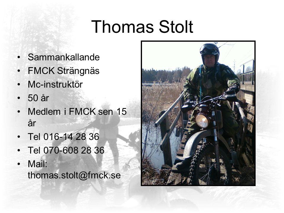 Thomas Stolt Sammankallande FMCK Strängnäs Mc-instruktör 50 år Medlem i FMCK sen 15 år Tel 016-14 28 36 Tel 070-608 28 36 Mail: thomas.stolt@fmck.se
