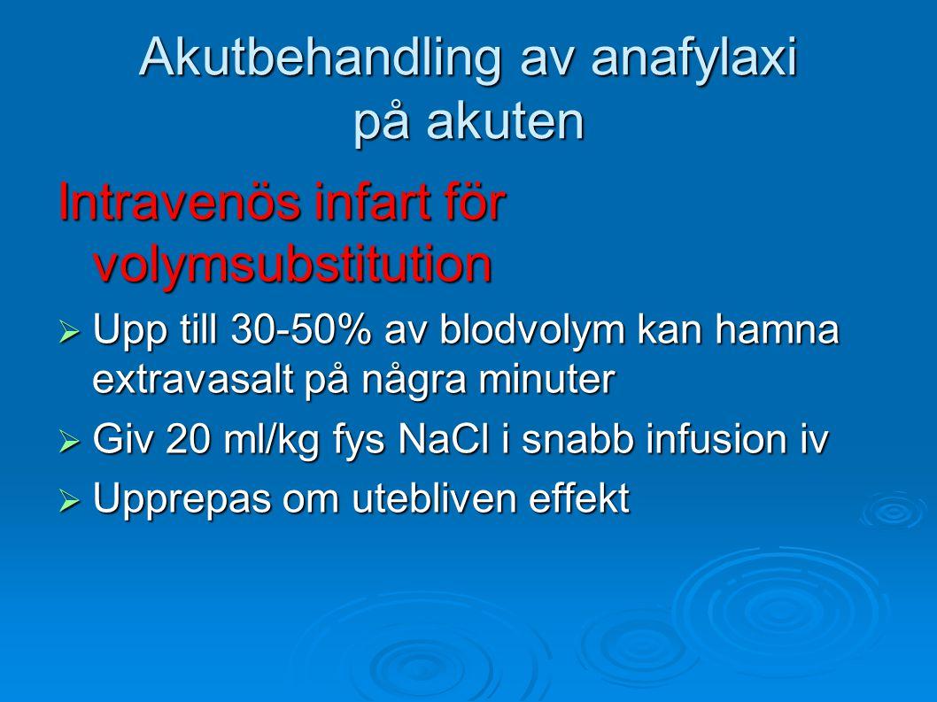 Akutbehandling av anafylaxi på akuten Intravenös infart för volymsubstitution  Upp till 30-50% av blodvolym kan hamna extravasalt på några minuter  Giv 20 ml/kg fys NaCl i snabb infusion iv  Upprepas om utebliven effekt