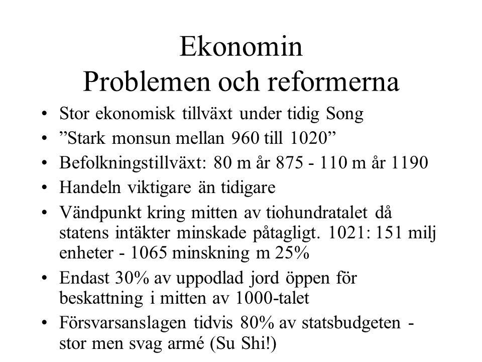 Ekonomin Problemen och reformerna Stor ekonomisk tillväxt under tidig Song Stark monsun mellan 960 till 1020 Befolkningstillväxt: 80 m år 875 - 110 m år 1190 Handeln viktigare än tidigare Vändpunkt kring mitten av tiohundratalet då statens intäkter minskade påtagligt.