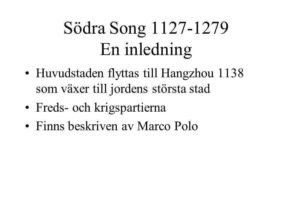 Södra Song 1127-1279 En inledning Huvudstaden flyttas till Hangzhou 1138 som växer till jordens största stad Freds- och krigspartierna Finns beskriven av Marco Polo