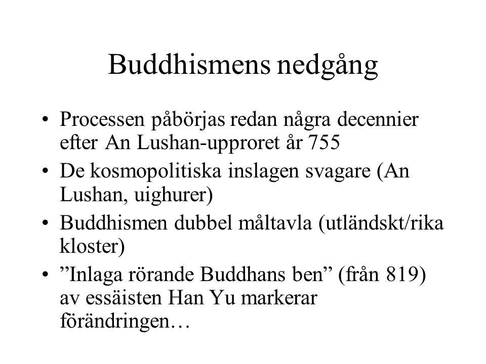 Buddhismens nedgång Processen påbörjas redan några decennier efter An Lushan-upproret år 755 De kosmopolitiska inslagen svagare (An Lushan, uighurer) Buddhismen dubbel måltavla (utländskt/rika kloster) Inlaga rörande Buddhans ben (från 819) av essäisten Han Yu markerar förändringen…