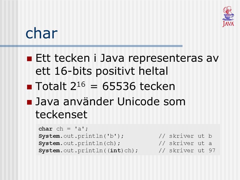 char Ett tecken i Java representeras av ett 16-bits positivt heltal Totalt 2 16 = 65536 tecken Java använder Unicode som teckenset char ch = a ; System.out.println( b );// skriver ut b System.out.println(ch);// skriver ut a System.out.println((int)ch);// skriver ut 97