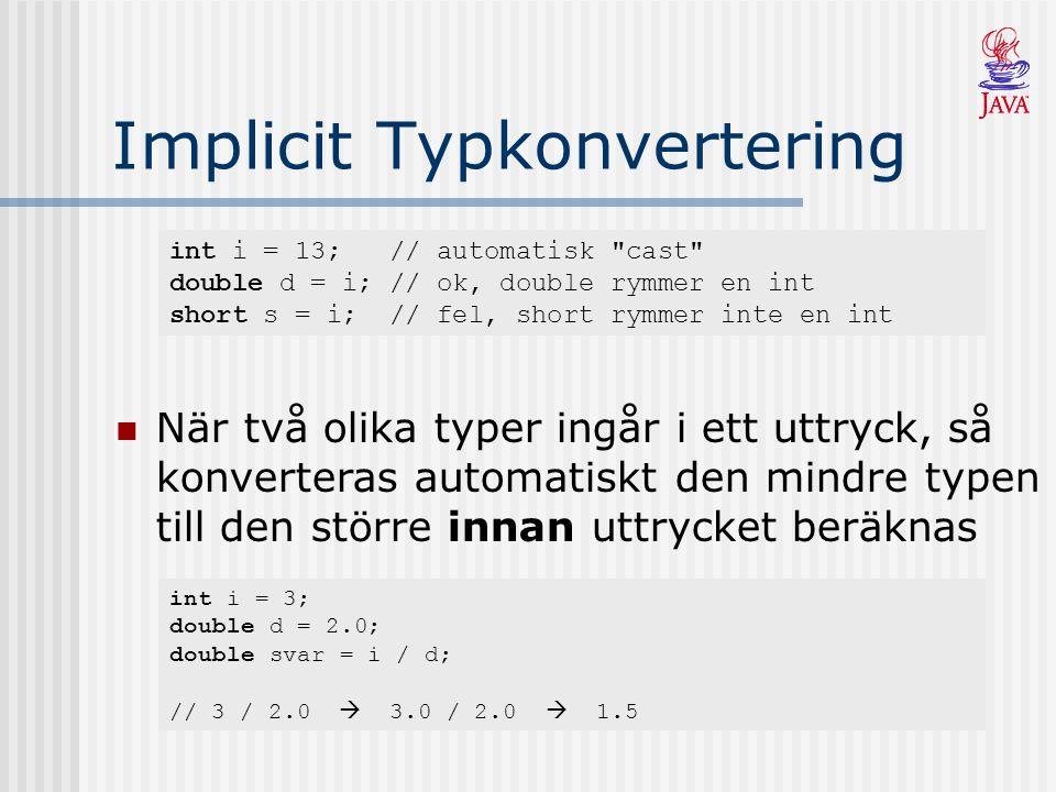 Implicit Typkonvertering När två olika typer ingår i ett uttryck, så konverteras automatiskt den mindre typen till den större innan uttrycket beräknas int i = 13; // automatisk cast double d = i; // ok, double rymmer en int short s = i; // fel, short rymmer inte en int int i = 3; double d = 2.0; double svar = i / d; // 3 / 2.0  3.0 / 2.0  1.5