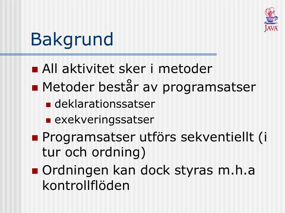 Bakgrund All aktivitet sker i metoder Metoder består av programsatser deklarationssatser exekveringssatser Programsatser utförs sekventiellt (i tur och ordning) Ordningen kan dock styras m.h.a kontrollflöden