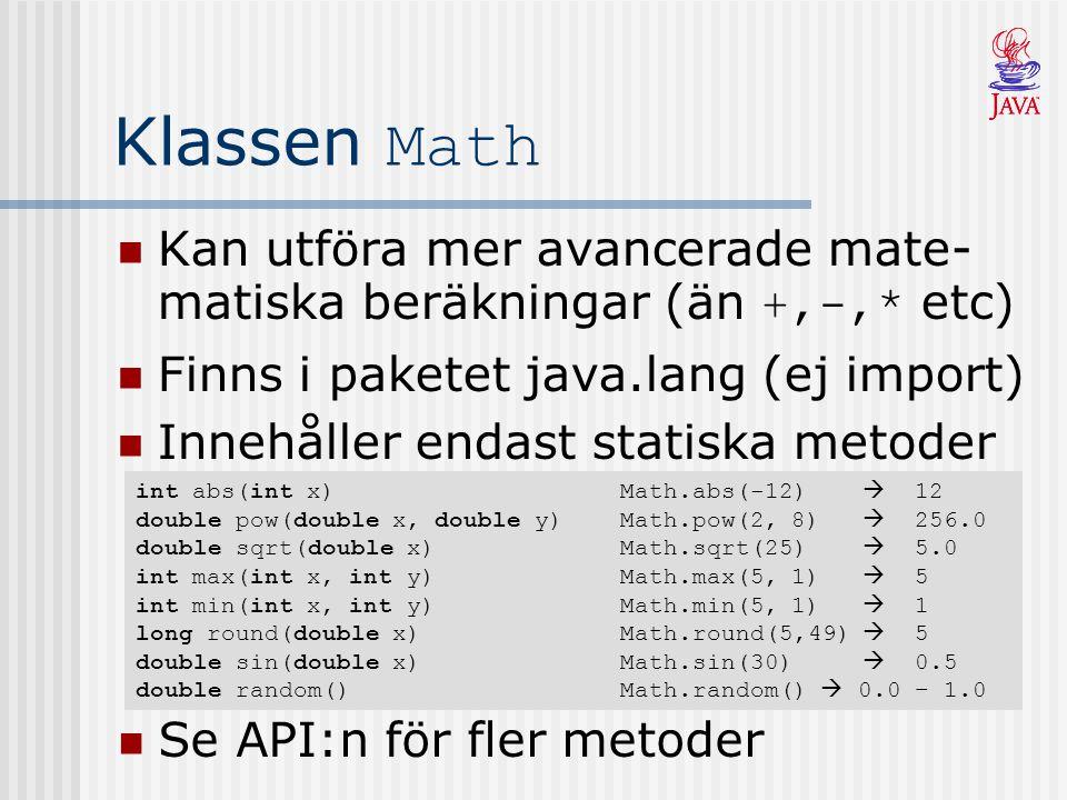 Klassen Math Kan utföra mer avancerade mate- matiska beräkningar (än +,-,* etc) Finns i paketet java.lang (ej import) Innehåller endast statiska metoder int abs(int x) Math.abs(-12)  12 double pow(double x, double y) Math.pow(2, 8)  256.0 double sqrt(double x) Math.sqrt(25)  5.0 int max(int x, int y) Math.max(5, 1)  5 int min(int x, int y) Math.min(5, 1)  1 long round(double x) Math.round(5,49)  5 double sin(double x) Math.sin(30)  0.5 double random() Math.random()  0.0 – 1.0 Se API:n för fler metoder