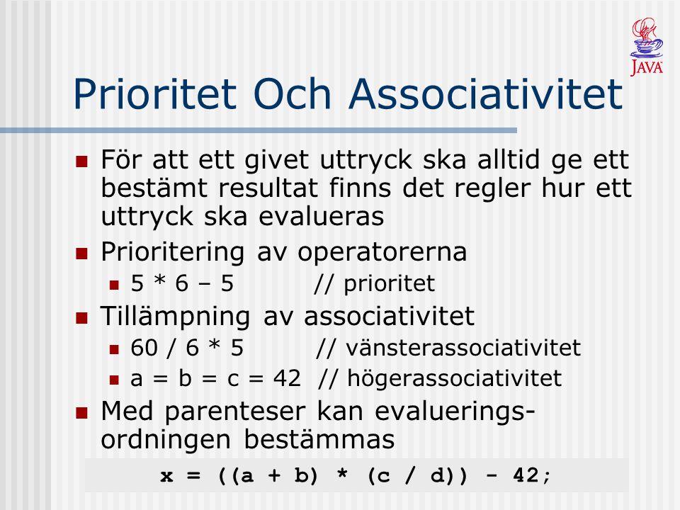 Prioritet Och Associativitet För att ett givet uttryck ska alltid ge ett bestämt resultat finns det regler hur ett uttryck ska evalueras Prioritering av operatorerna 5 * 6 – 5 // prioritet Tillämpning av associativitet 60 / 6 * 5 // vänsterassociativitet a = b = c = 42 // högerassociativitet Med parenteser kan evaluerings- ordningen bestämmas x = ((a + b) * (c / d)) - 42;