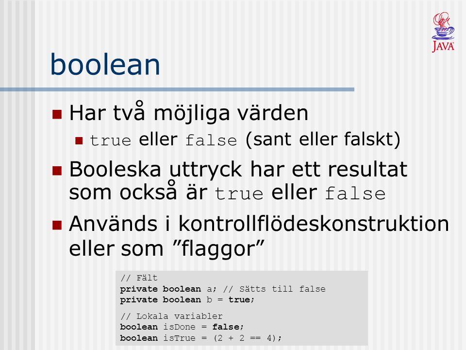 boolean Har två möjliga värden true eller false (sant eller falskt) Booleska uttryck har ett resultat som också är true eller false Används i kontrollflödeskonstruktion eller som flaggor // Fält private boolean a; // Sätts till false private boolean b = true; // Lokala variabler boolean isDone = false; boolean isTrue = (2 + 2 == 4);