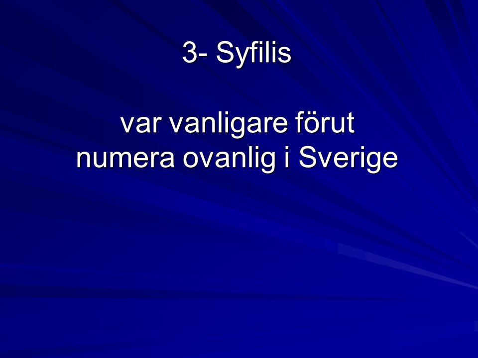 3- Syfilis var vanligare förut numera ovanlig i Sverige