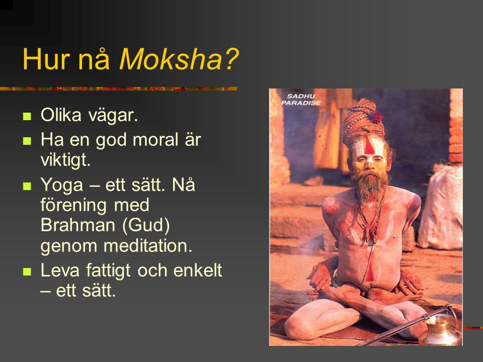 Hur nå Moksha? Olika vägar. Ha en god moral är viktigt. Yoga – ett sätt. Nå förening med Brahman (Gud) genom meditation. Leva fattigt och enkelt – ett