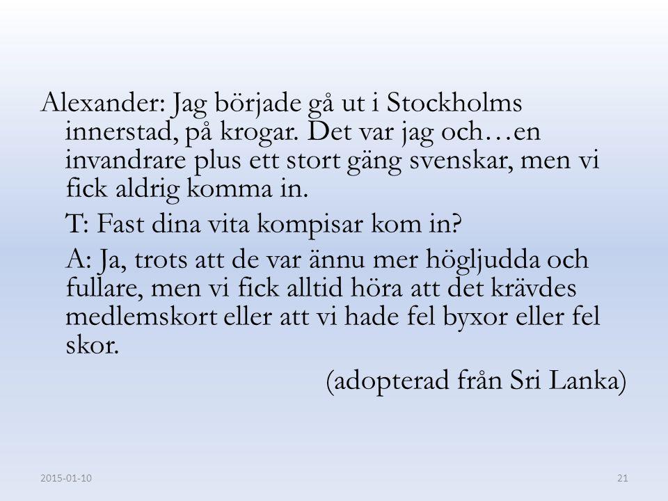 Alexander: Jag började gå ut i Stockholms innerstad, på krogar. Det var jag och…en invandrare plus ett stort gäng svenskar, men vi fick aldrig komma i