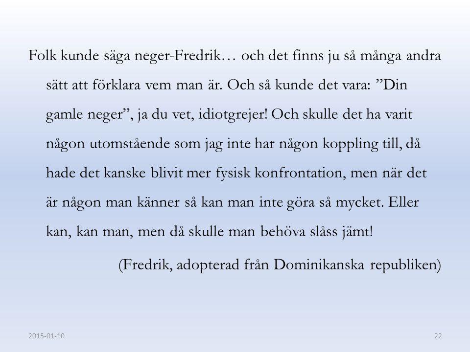 """Folk kunde säga neger-Fredrik… och det finns ju så många andra sätt att förklara vem man är. Och så kunde det vara: """"Din gamle neger"""", ja du vet, idio"""