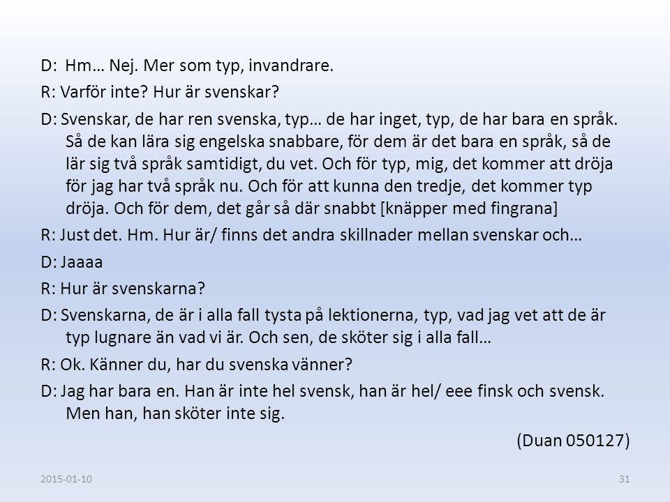 D: Hm… Nej. Mer som typ, invandrare. R: Varför inte? Hur är svenskar? D: Svenskar, de har ren svenska, typ… de har inget, typ, de har bara en språk. S