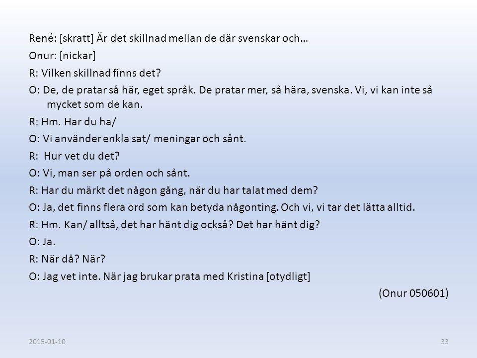 René: [skratt] Är det skillnad mellan de där svenskar och… Onur: [nickar] R: Vilken skillnad finns det? O: De, de pratar så här, eget språk. De pratar