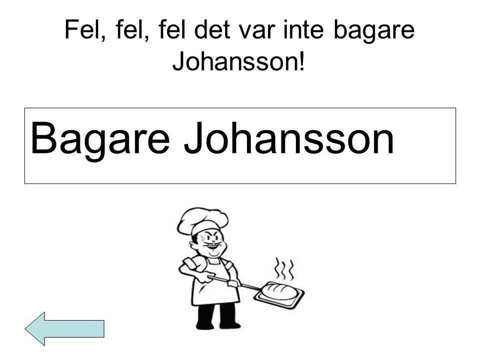 Fel, fel, fel det var inte bagare Johansson! Bagare Johansson