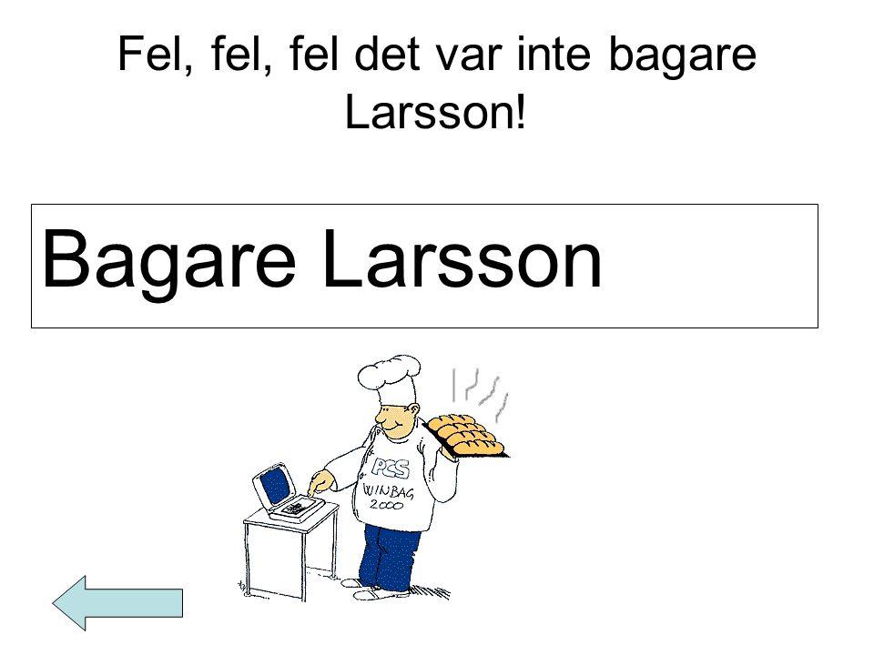 Fel, fel, fel det var inte bagare Larsson! Bagare Larsson