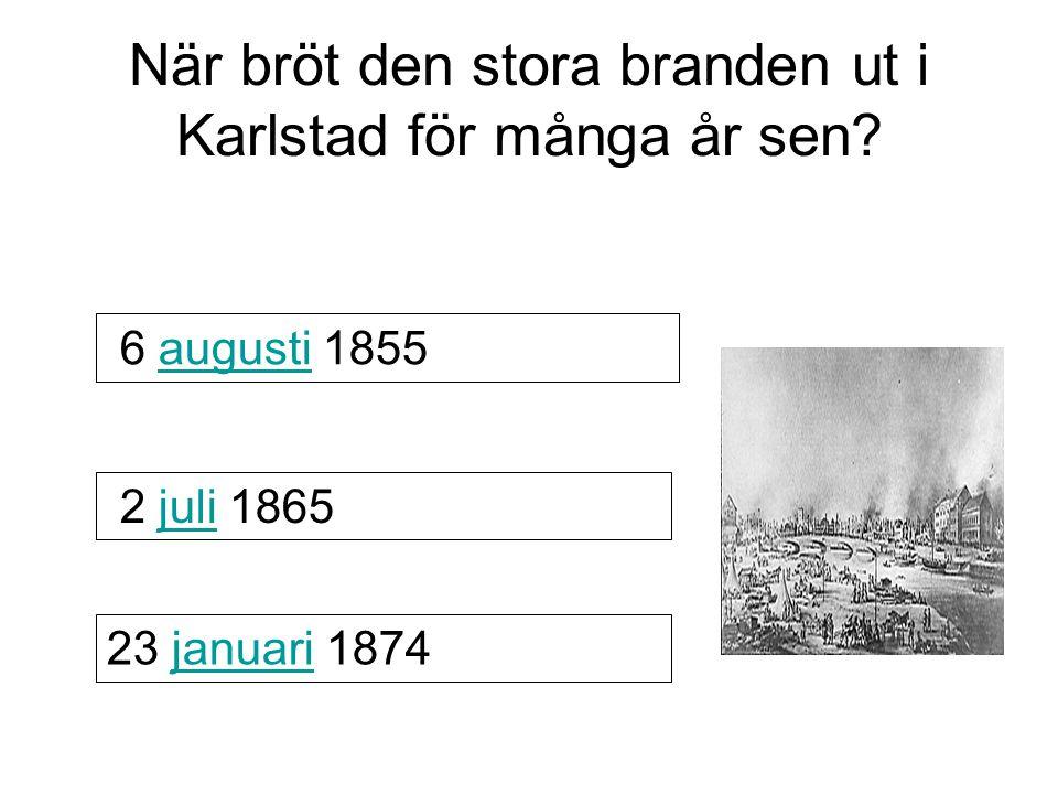 När bröt den stora branden ut i Karlstad för många år sen? 6 augusti 1855augusti 2 juli 1865 23 januari 1874januari