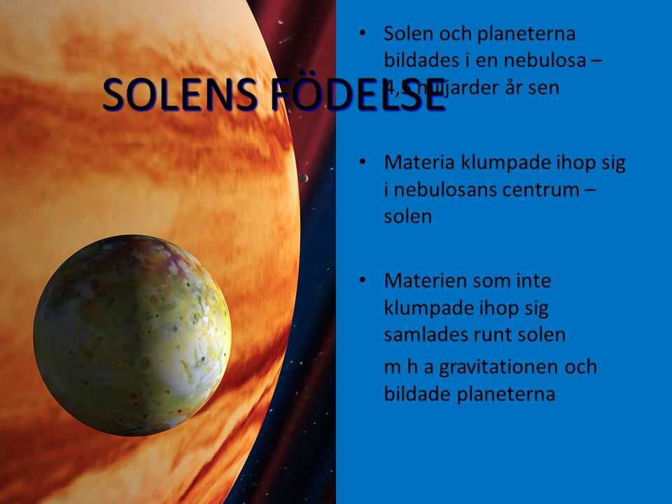 SOLENS FÖDELSE Solen och planeterna bildades i en nebulosa – 4,5 miljarder år sen Materia klumpade ihop sig i nebulosans centrum – solen Materien som