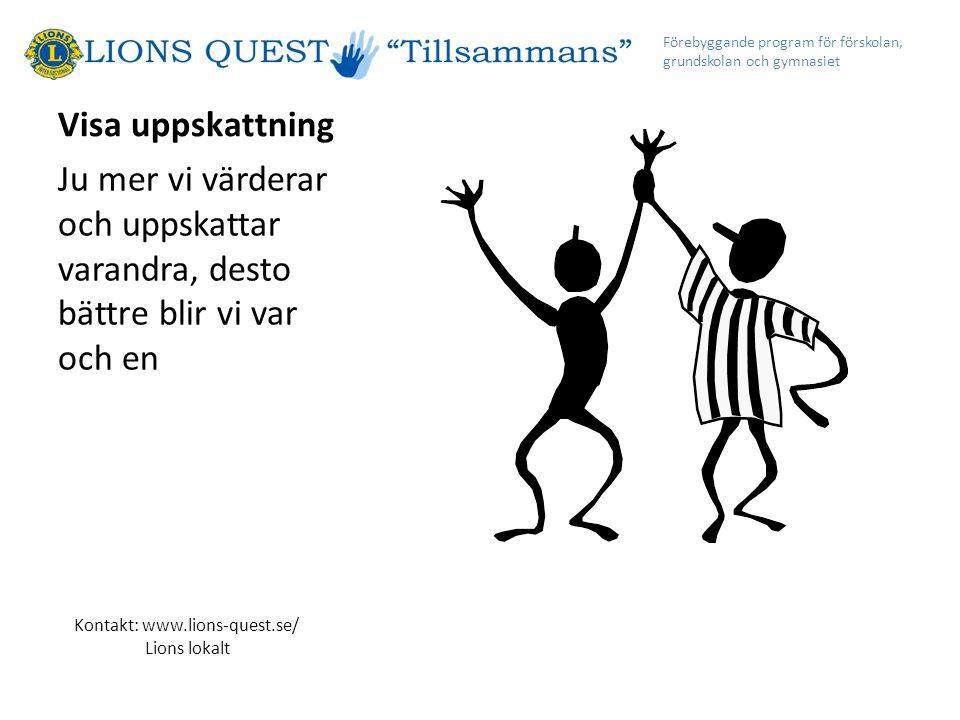 Visa uppskattning Ju mer vi värderar och uppskattar varandra, desto bättre blir vi var och en Förebyggande program för förskolan, grundskolan och gymnasiet Kontakt: www.lions-quest.se/ Lions lokalt
