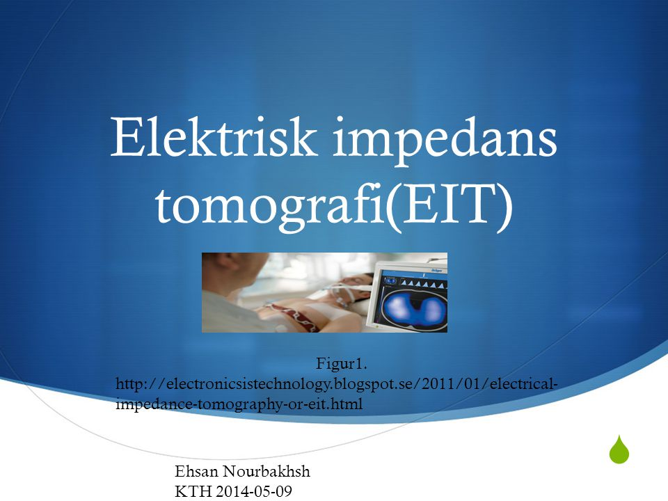  Elektrisk impedans tomografi(EIT) Figur1. http://electronicsistechnology.blogspot.se/2011/01/electrical- impedance-tomography-or-eit.html Ehsan Nour
