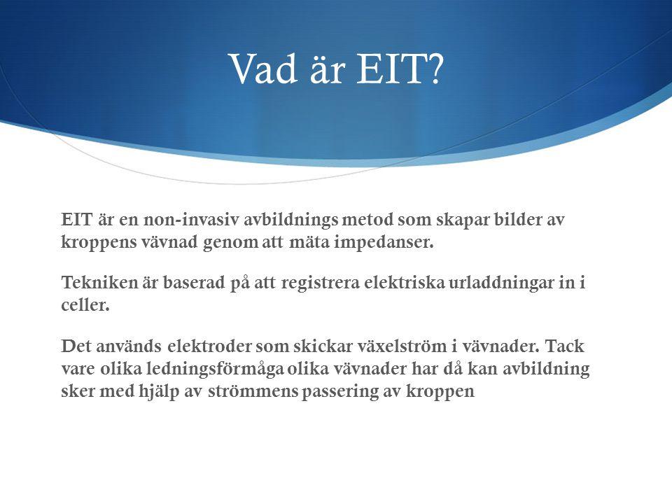 Vad är EIT? EIT är en non-invasiv avbildnings metod som skapar bilder av kroppens vävnad genom att mäta impedanser. Tekniken är baserad på att registr