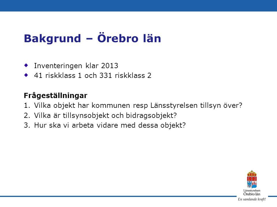 Bakgrund – Örebro län Inventeringen klar 2013 41 riskklass 1 och 331 riskklass 2 Frågeställningar 1.Vilka objekt har kommunen resp Länsstyrelsen tills