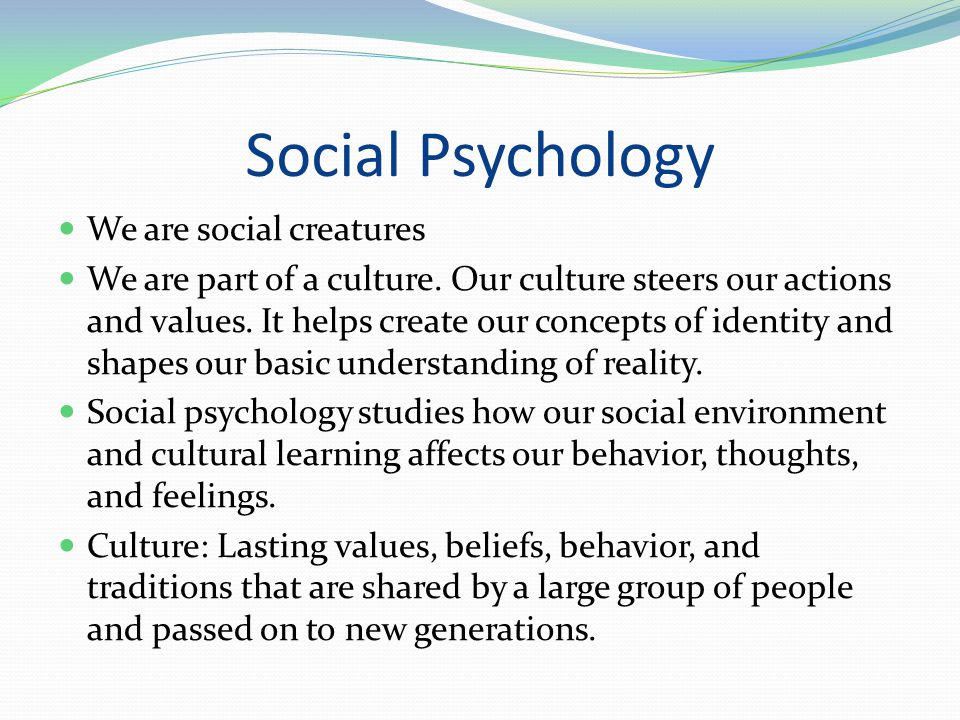 Social Psychology We are social creatures We are part of a culture. Our culture steers our actions and values. It helps create our concepts of identit