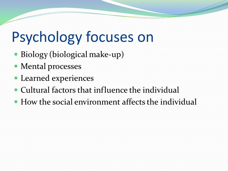 Psychology focuses on Biology (biological make-up) Mental processes Learned experiences Cultural factors that influence the individual How the social