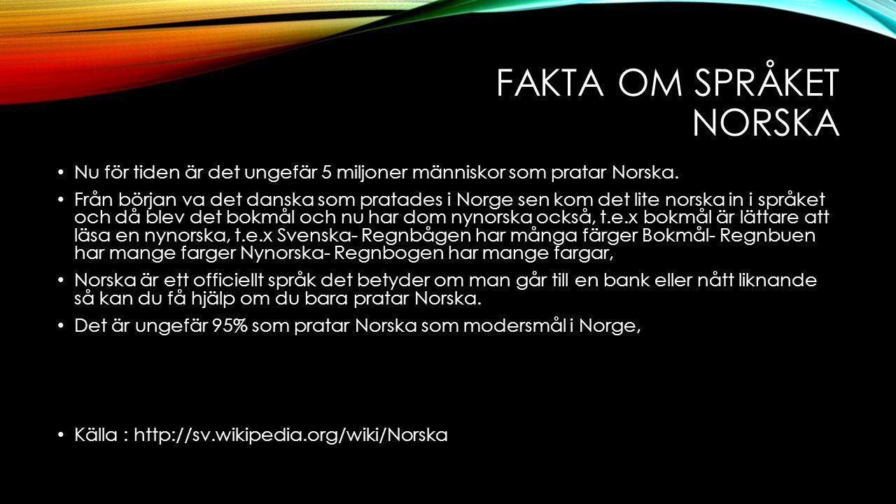 FAKTA OM SPRÅKET NORSKA Nu för tiden är det ungefär 5 miljoner människor som pratar Norska. Från början va det danska som pratades i Norge sen kom det