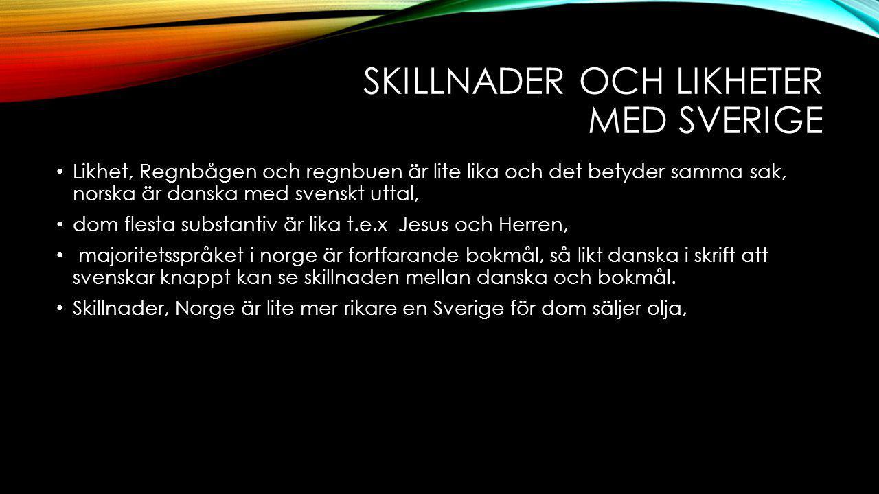 SKILLNADER OCH LIKHETER MED SVERIGE Likhet, Regnbågen och regnbuen är lite lika och det betyder samma sak, norska är danska med svenskt uttal, dom fle