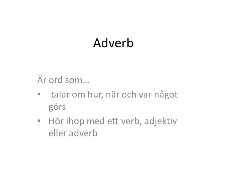 Adverb Är ord som… talar om hur, när och var något görs Hör ihop med ett verb, adjektiv eller adverb