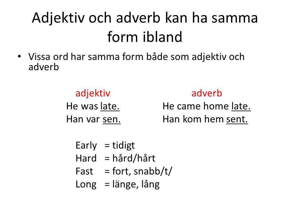Adjektiv och adverb kan ha samma form ibland Vissa ord har samma form både som adjektiv och adverb adjektivadverb He was late.He came home late. Han v