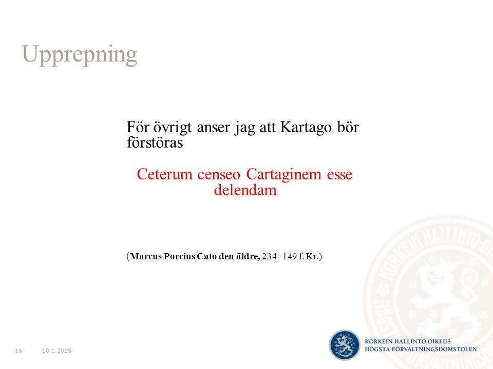 Upprepning 10.1.201516 För övrigt anser jag att Kartago bör förstöras Ceterum censeo Cartaginem esse delendam ( Marcus Porcius Cato den äldre, 234–149 f.