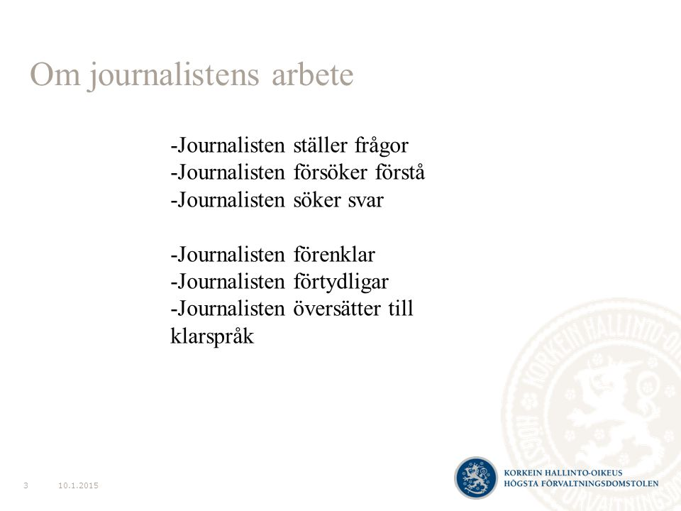 Om journalistens arbete 10.1.20153 -Journalisten ställer frågor -Journalisten försöker förstå -Journalisten söker svar -Journalisten förenklar -Journalisten förtydligar -Journalisten översätter till klarspråk