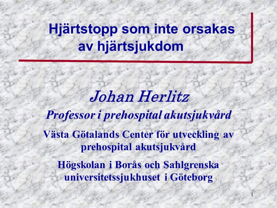 1 Johan Herlitz Professor i prehospital akutsjukvård Västa Götalands Center för utveckling av prehospital akutsjukvård Högskolan i Borås och Sahlgrenska universitetssjukhuset i Göteborg Hjärtstopp som inte orsakas av hjärtsjukdom