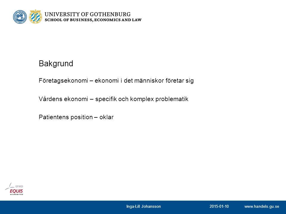 www.handels.gu.se Företagsekonomi – ekonomi i det människor företar sig Vårdens ekonomi – specifik och komplex problematik Patientens position – oklar Bakgrund 2015-01-10Inga-Lill Johansson