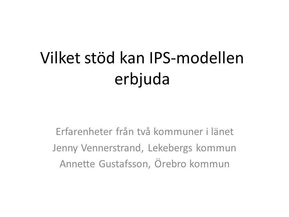 Vilket stöd kan IPS-modellen erbjuda Erfarenheter från två kommuner i länet Jenny Vennerstrand, Lekebergs kommun Annette Gustafsson, Örebro kommun