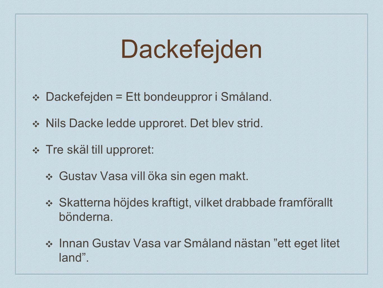 Dackefejden ❖ Dackefejden = Ett bondeuppror i Småland. ❖ Nils Dacke ledde upproret. Det blev strid. ❖ Tre skäl till upproret: ❖ Gustav Vasa vill öka s