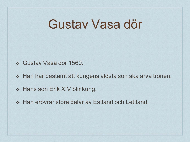 Gustav Vasa dör ❖G❖Gustav Vasa dör 1560. ❖H❖Han har bestämt att kungens äldsta son ska ärva tronen. ❖H❖Hans son Erik XIV blir kung. ❖H❖Han erövrar sto
