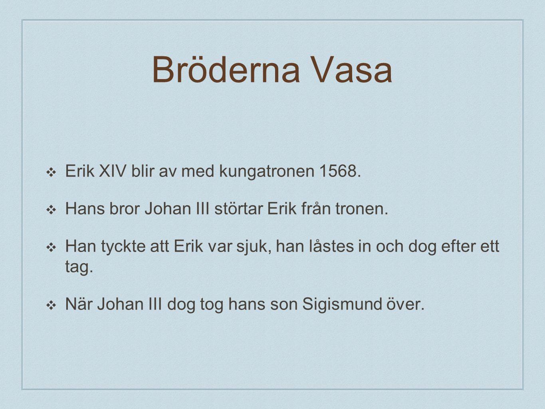 Bröderna Vasa ❖E❖Erik XIV blir av med kungatronen 1568. ❖H❖Hans bror Johan III störtar Erik från tronen. ❖H❖Han tyckte att Erik var sjuk, han låstes i