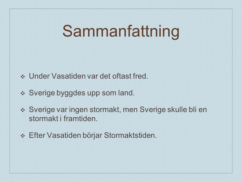Sammanfattning ❖ Under Vasatiden var det oftast fred. ❖ Sverige byggdes upp som land. ❖ Sverige var ingen stormakt, men Sverige skulle bli en stormakt