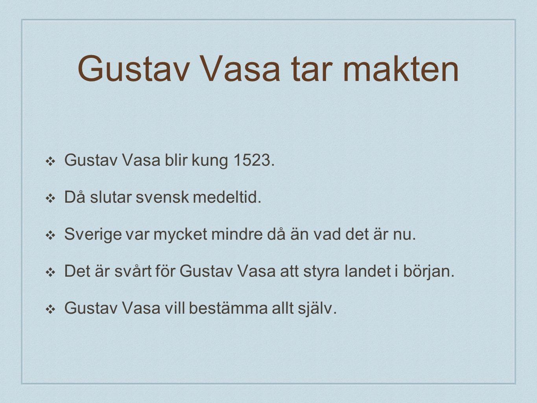 Gustav Vasa tar makten ❖ Gustav Vasa blir kung 1523. ❖ Då slutar svensk medeltid. ❖ Sverige var mycket mindre då än vad det är nu. ❖ Det är svårt för