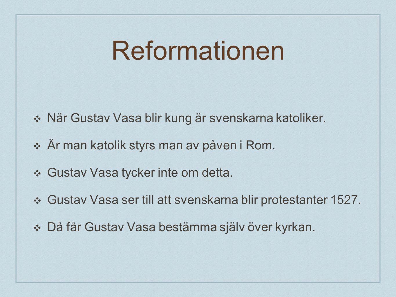 Reformationen ❖ När Gustav Vasa blir kung är svenskarna katoliker. ❖ Är man katolik styrs man av påven i Rom. ❖ Gustav Vasa tycker inte om detta. ❖ Gu
