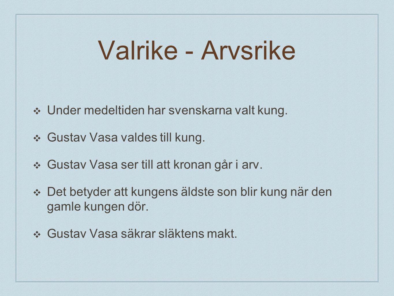 Valrike - Arvsrike ❖ Under medeltiden har svenskarna valt kung. ❖ Gustav Vasa valdes till kung. ❖ Gustav Vasa ser till att kronan går i arv. ❖ Det bet