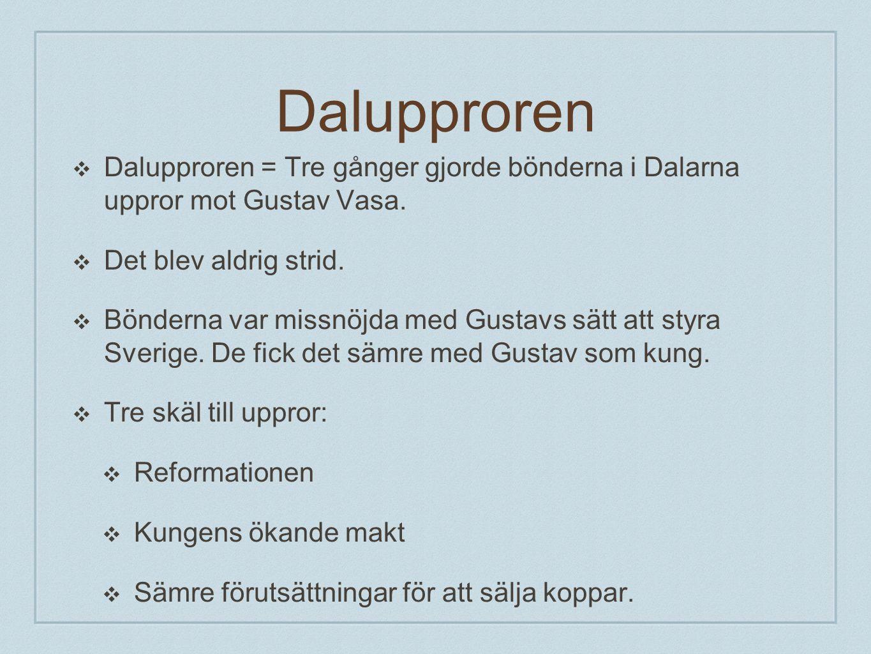 Dalupproren ❖ Dalupproren = Tre gånger gjorde bönderna i Dalarna uppror mot Gustav Vasa. ❖ Det blev aldrig strid. ❖ Bönderna var missnöjda med Gustavs