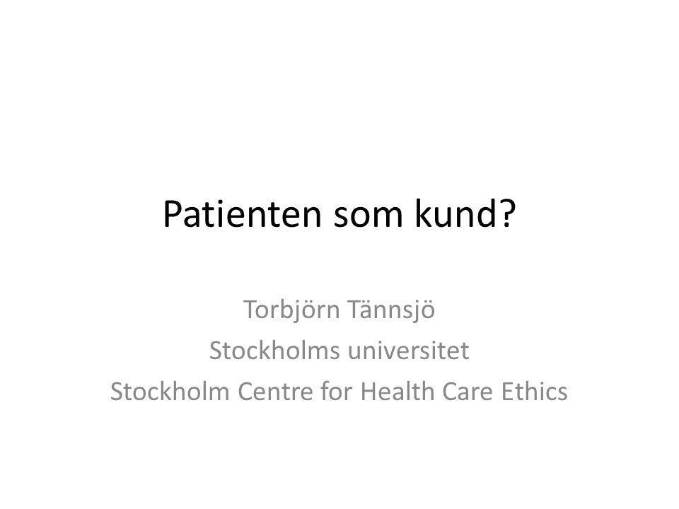 Patienten som kund? Torbjörn Tännsjö Stockholms universitet Stockholm Centre for Health Care Ethics