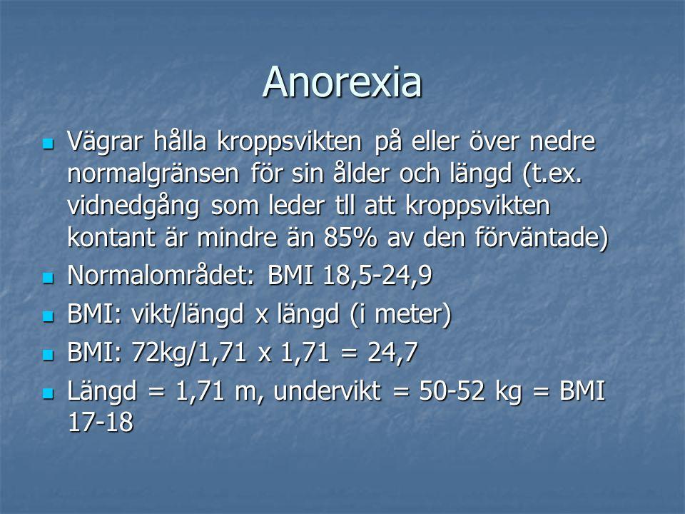 Anorexia Personen har en intensiv rädsla för att gå upp i vikt eller bli tjock trots att han eller hon är underviktig Personen har en intensiv rädsla för att gå upp i vikt eller bli tjock trots att han eller hon är underviktig Störd kroppsupplevelse avseende vikt eller form Störd kroppsupplevelse avseende vikt eller form Hos kvinnor, minst tre på varandra följande menstruationer uteblir Hos kvinnor, minst tre på varandra följande menstruationer uteblir