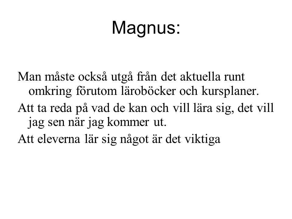 Magnus: Man måste också utgå från det aktuella runt omkring förutom läroböcker och kursplaner. Att ta reda på vad de kan och vill lära sig, det vill j