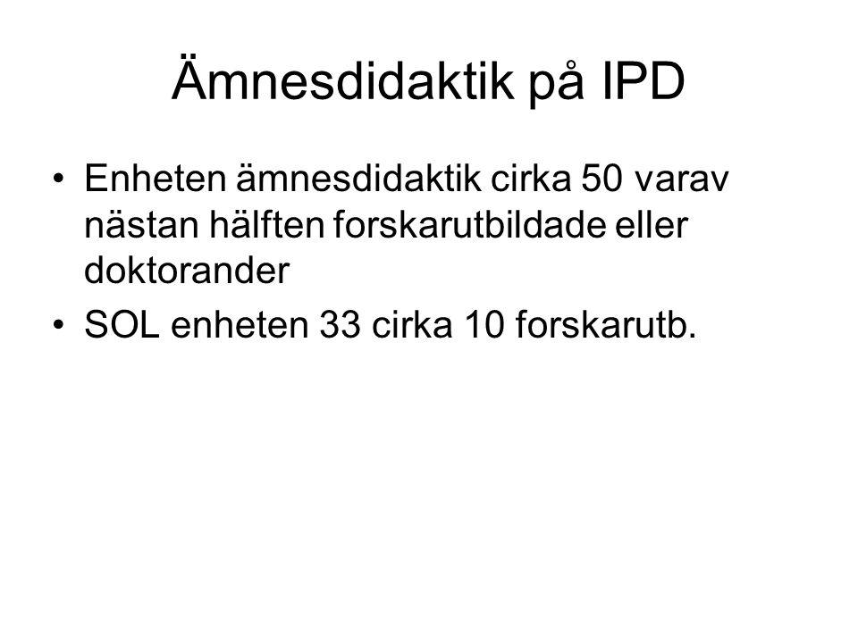 Ämnesdidaktik på IPD Enheten ämnesdidaktik cirka 50 varav nästan hälften forskarutbildade eller doktorander SOL enheten 33 cirka 10 forskarutb.